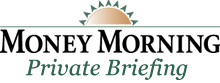 Money Morning Private Briefing